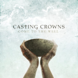Casting Crowns - Come To The Well '2011