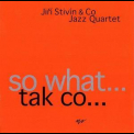 Jiri Stivin & Co Jazz Quartet - So What... (tak Co...) '2004